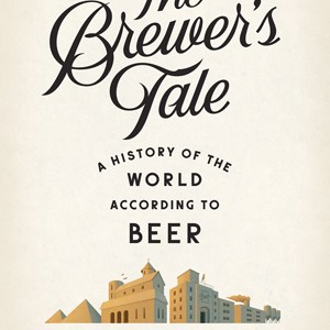 THE BREWER'S TALE - A History of the World According to Beer